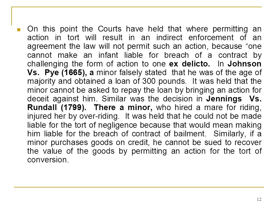 On this point the Courts have held that where permitting an action in tort will result in an indirect enforcement of an agreement the law will not permit such an action, because one cannot make an infant liable for breach of a contract by challenging the form of action to one ex delicto.