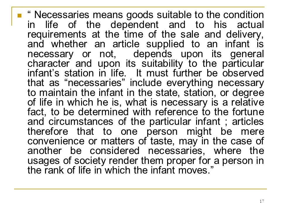 Necessaries means goods suitable to the condition in life of the dependent and to his actual requirements at the time of the sale and delivery, and whether an article supplied to an infant is necessary or not, depends upon its general character and upon its suitability to the particular infant's station in life.