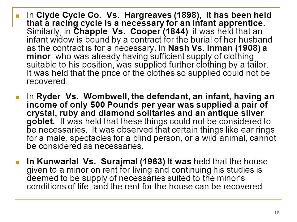 In Clyde Cycle Co. Vs. Hargreaves (1898), it has been held that a racing cycle is a necessary for an infant apprentice. Similarly, in Chapple Vs. Cooper (1844) it was held that an infant widow is bound by a contract for the burial of her husband as the contract is for a necessary. In Nash Vs. Inman (1908) a minor, who was already having sufficient supply of clothing suitable to his position, was supplied further clothing by a tailor. It was held that the price of the clothes so supplied could not be recovered.