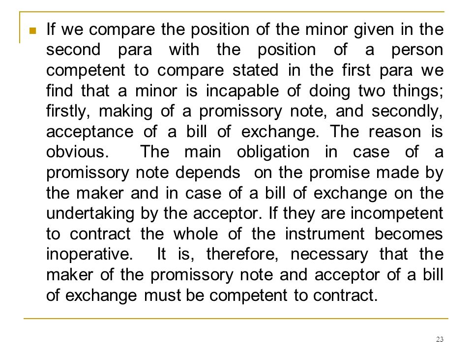 If we compare the position of the minor given in the second para with the position of a person competent to compare stated in the first para we find that a minor is incapable of doing two things; firstly, making of a promissory note, and secondly, acceptance of a bill of exchange.