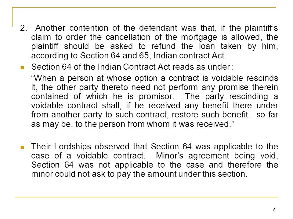 2. Another contention of the defendant was that, if the plaintiff's claim to order the cancellation of the mortgage is allowed, the plaintiff should be asked to refund the loan taken by him, according to Section 64 and 65, Indian contract Act.