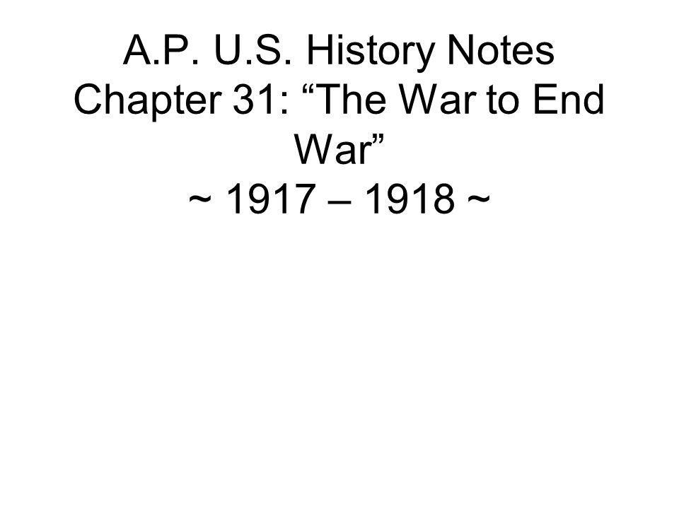 A.P. U.S. History Notes Chapter 31: The War to End War ~ 1917 – 1918 ~