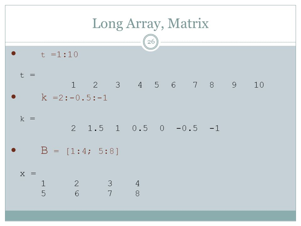 Long Array, Matrix t =1:10 k =2:-0.5:-1 B = [1:4; 5:8]
