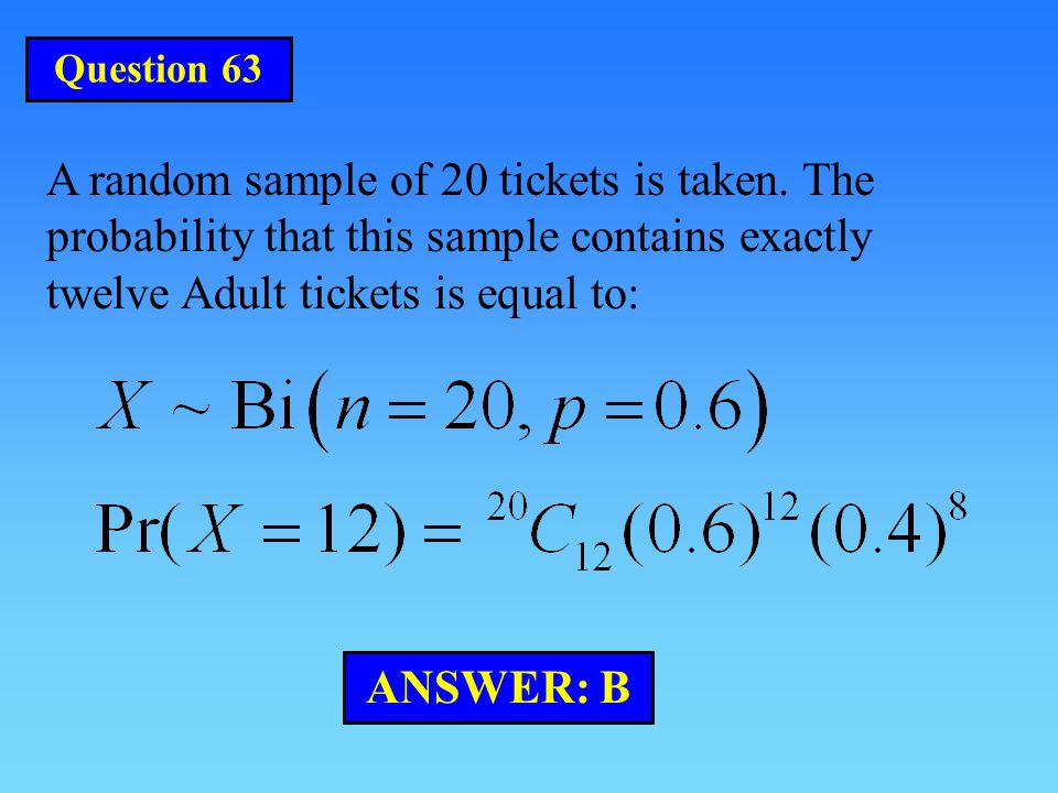 Question 63 A random sample of 20 tickets is taken. The probability that this sample contains exactly twelve Adult tickets is equal to: