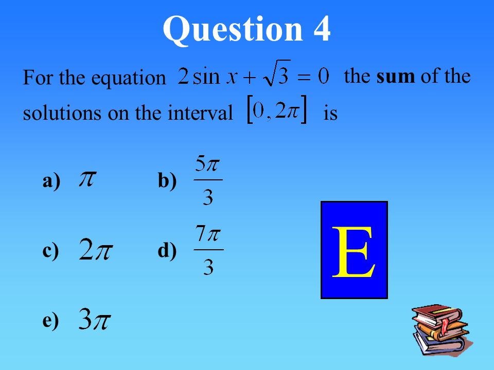 E Question 4 For the equation the sum of the solutions on the interval
