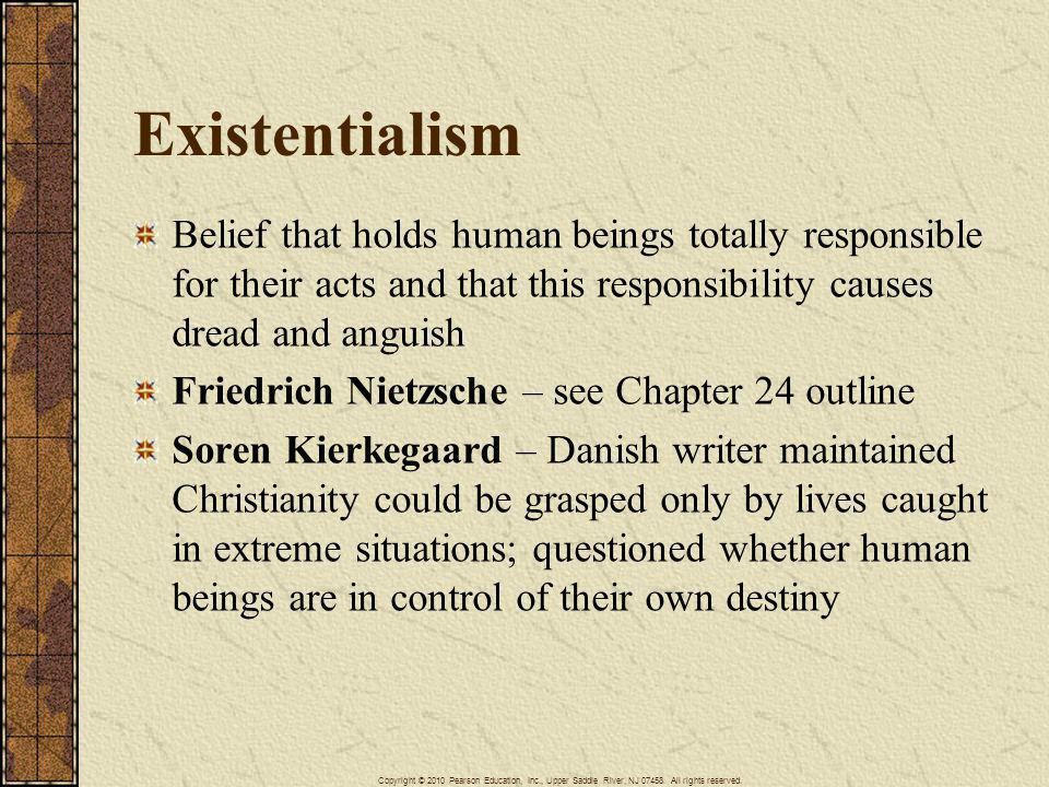 Existentialism Belief that holds human beings totally responsible for their acts and that this responsibility causes dread and anguish.