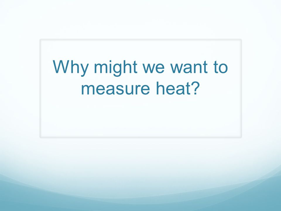 Why might we want to measure heat