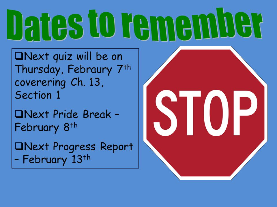 Dates to remember Next quiz will be on Thursday, Febraury 7th coverering Ch. 13, Section 1. Next Pride Break – February 8th.