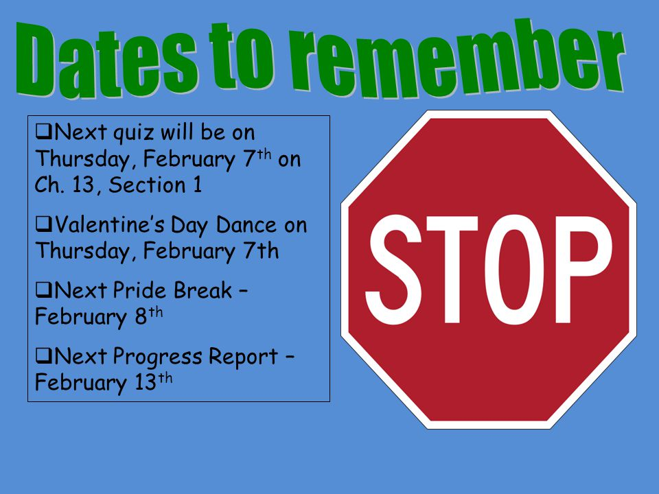 Dates to remember Next quiz will be on Thursday, February 7th on Ch. 13, Section 1. Valentine's Day Dance on Thursday, February 7th.