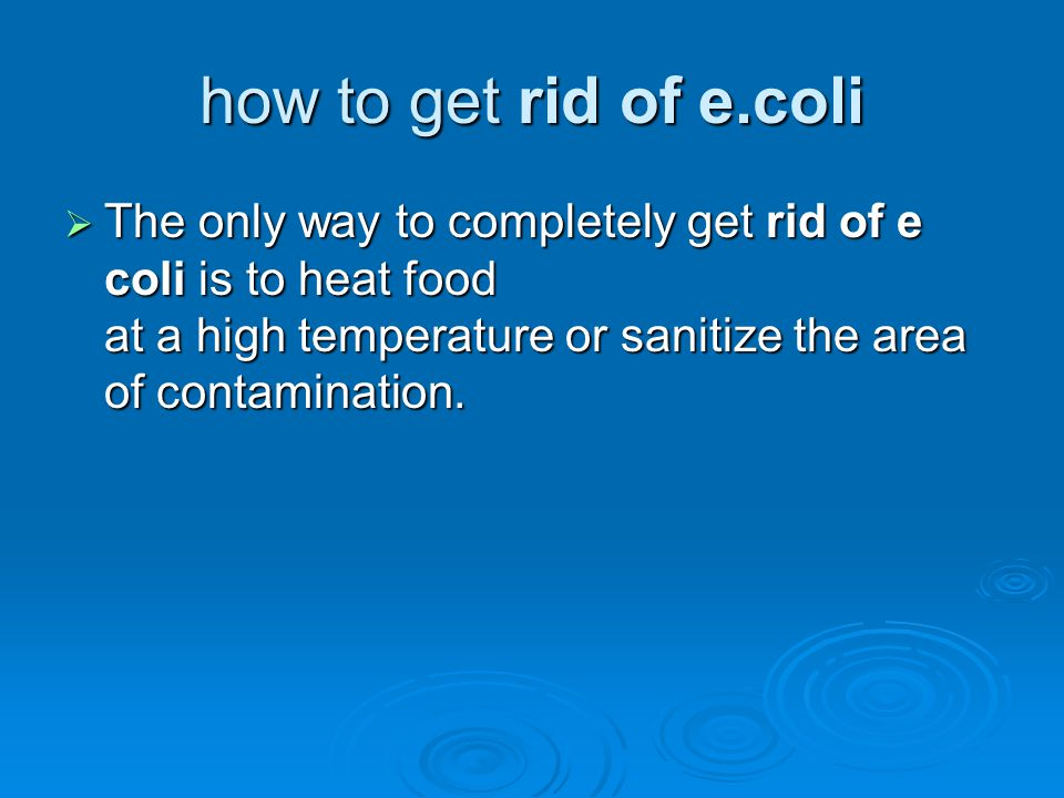 how to get rid of e.coli The only way to completely get rid of e coli is to heat food at a high temperature or sanitize the area of contamination.