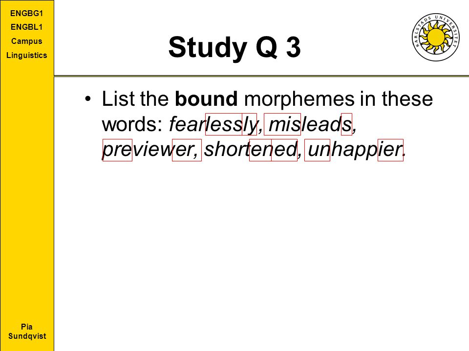 Study Q 3 List the bound morphemes in these words: fearlessly, misleads, previewer, shortened, unhappier.