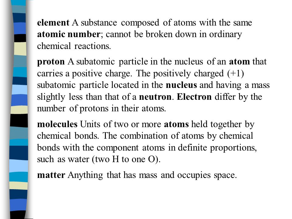 element A substance composed of atoms with the same atomic number; cannot be broken down in ordinary chemical reactions.
