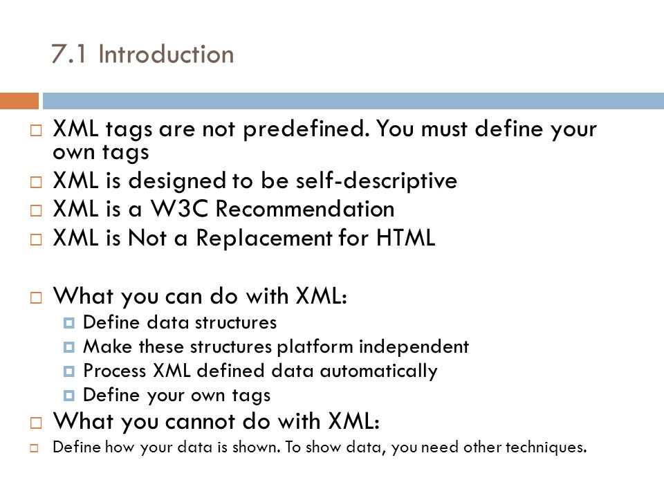 7.1 Introduction XML tags are not predefined. You must define your own tags. XML is designed to be self-descriptive.