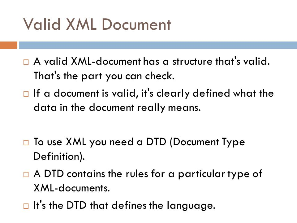 Valid XML Document A valid XML-document has a structure that s valid. That s the part you can check.