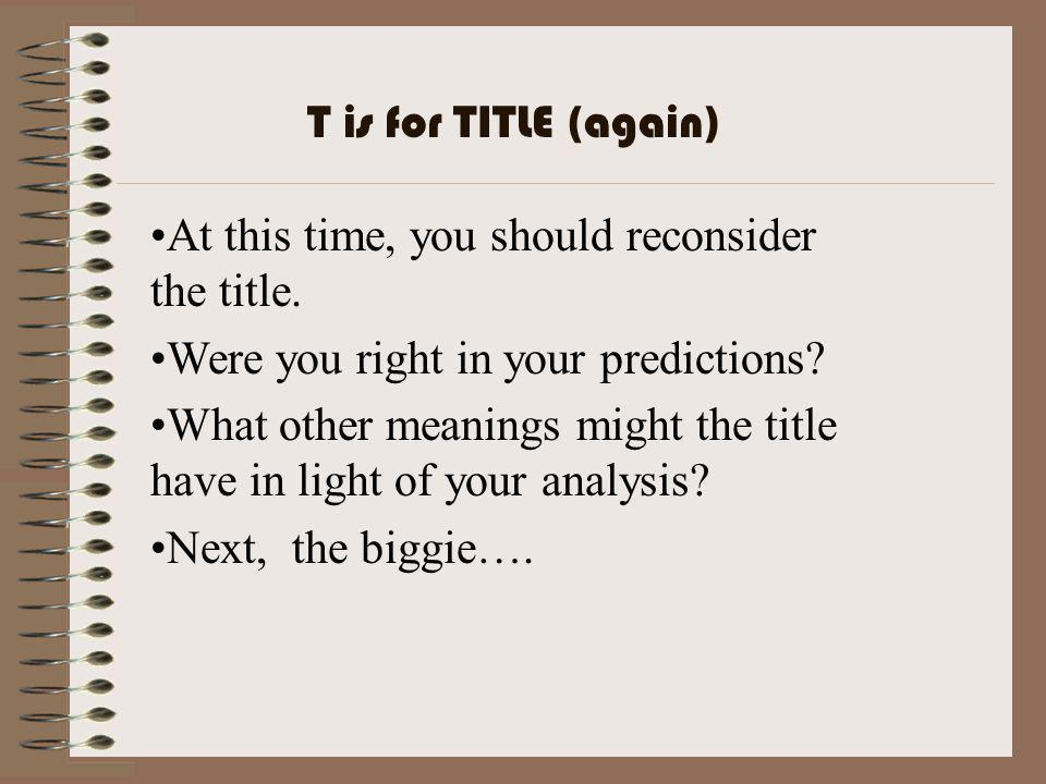 T is for TITLE (again) At this time, you should reconsider the title. Were you right in your predictions