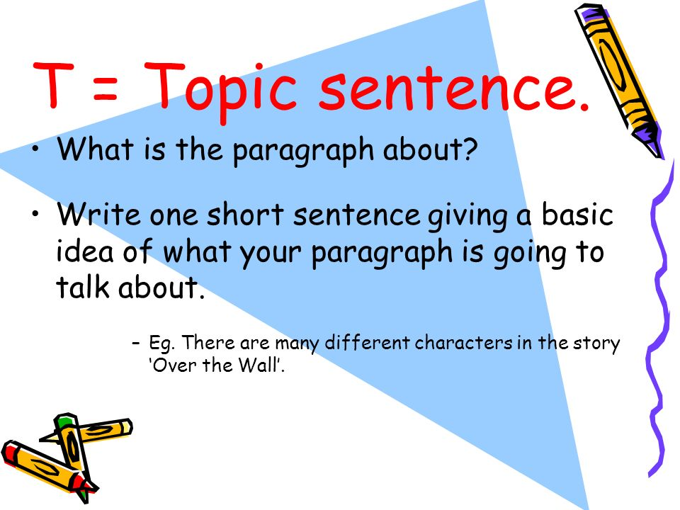 T = Topic sentence. What is the paragraph about