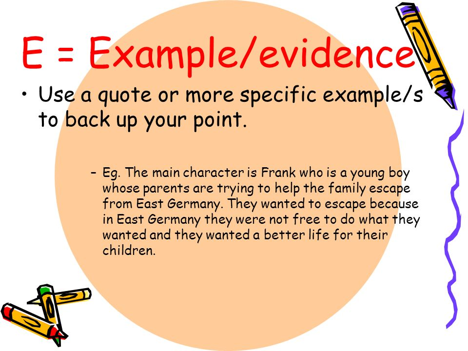E = Example/evidence Use a quote or more specific example/s to back up your point.