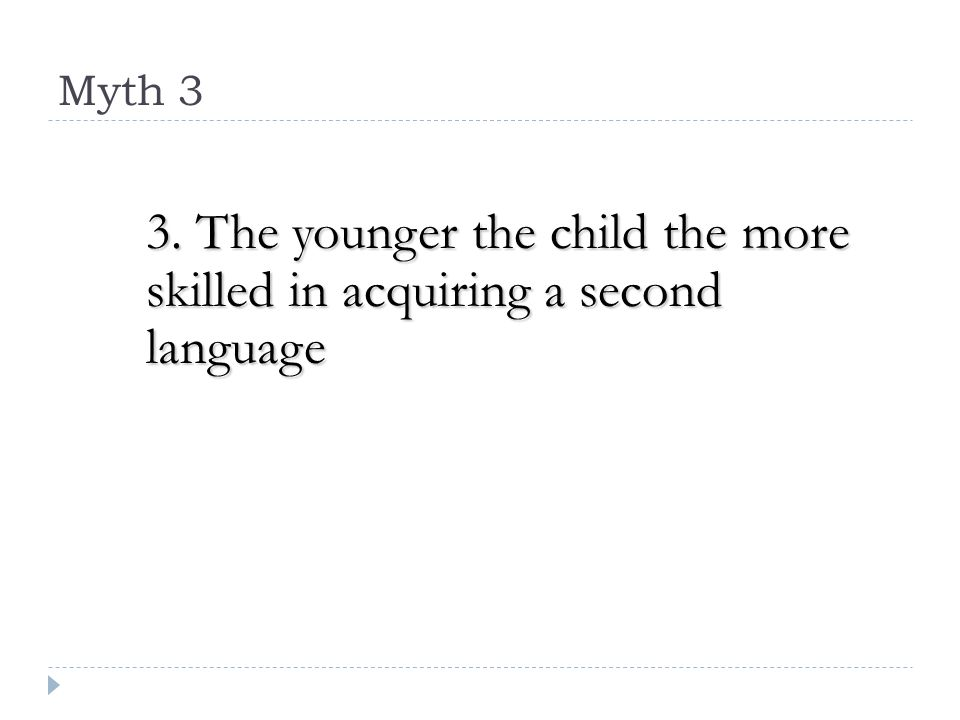 Myth 3 3. The younger the child the more skilled in acquiring a second language