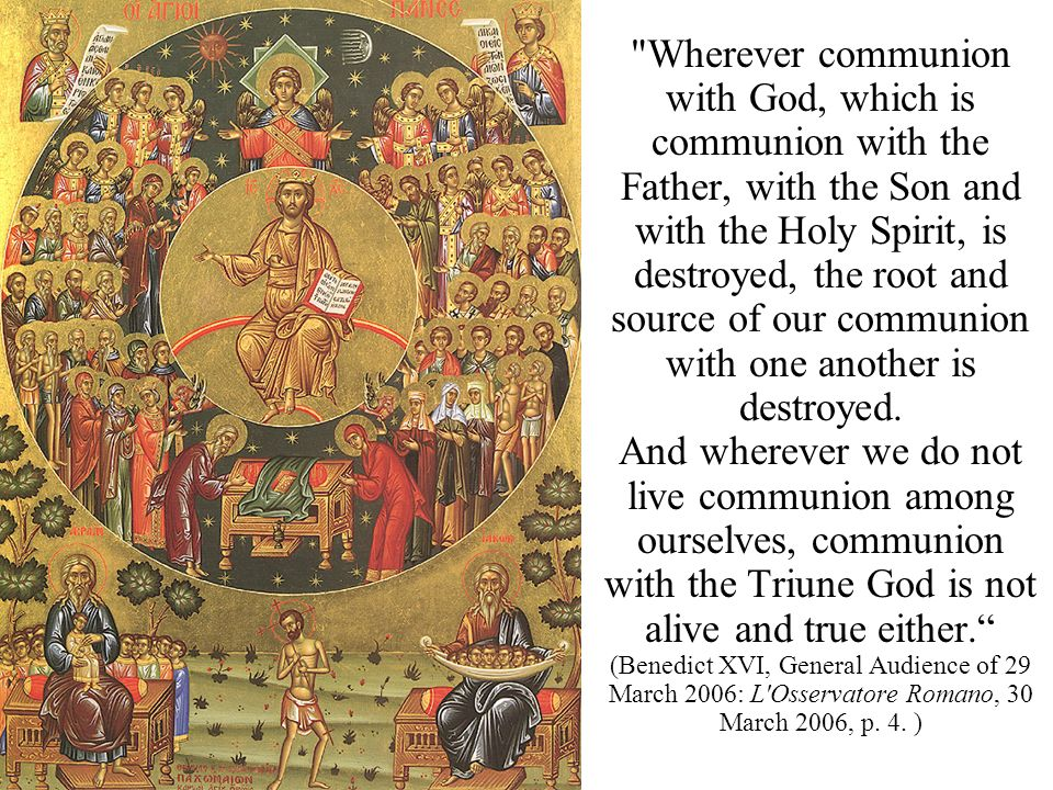 Wherever communion with God, which is communion with the Father, with the Son and with the Holy Spirit, is destroyed, the root and source of our communion with one another is destroyed.