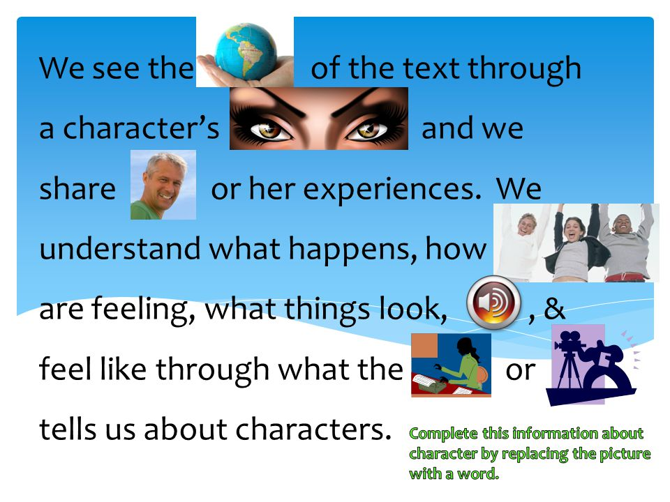 We see the of the text through a character's and we share or her experiences. We understand what happens, how are feeling, what things look, , & feel like through what the or tells us about characters.