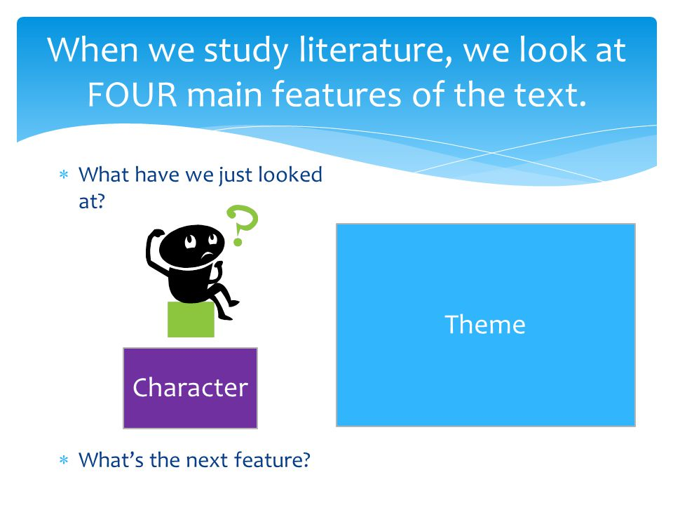 When we study literature, we look at FOUR main features of the text.