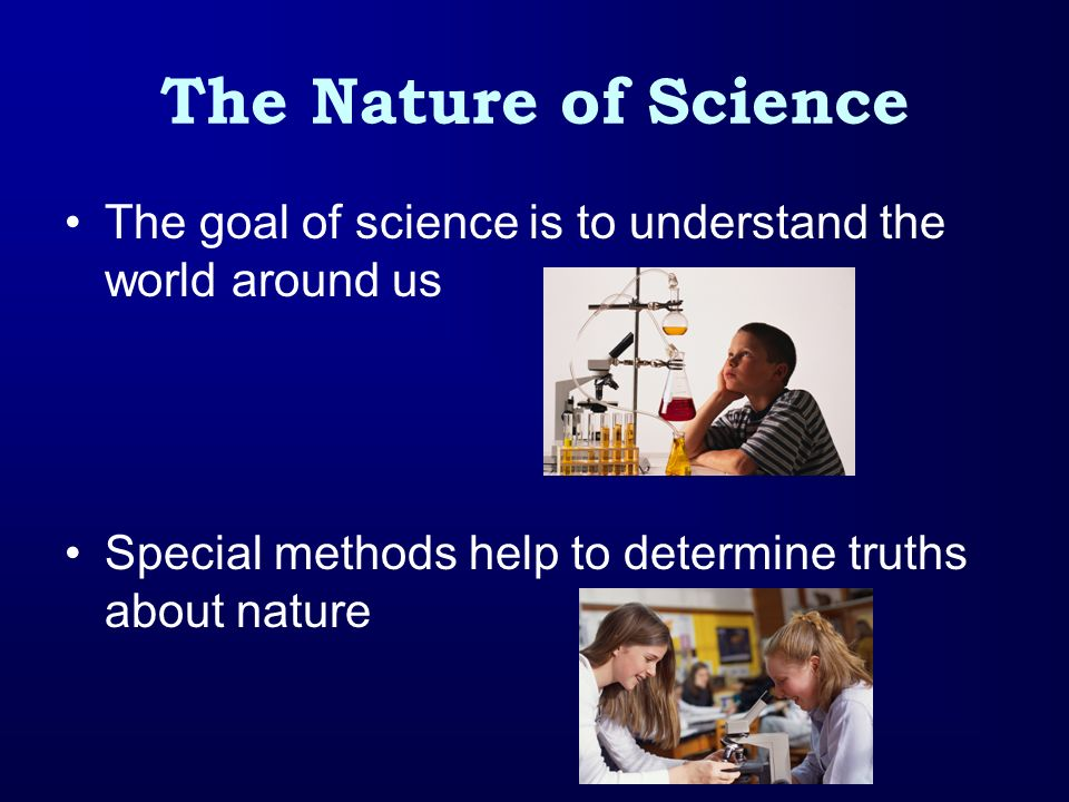 The Nature of Science The goal of science is to understand the world around us.
