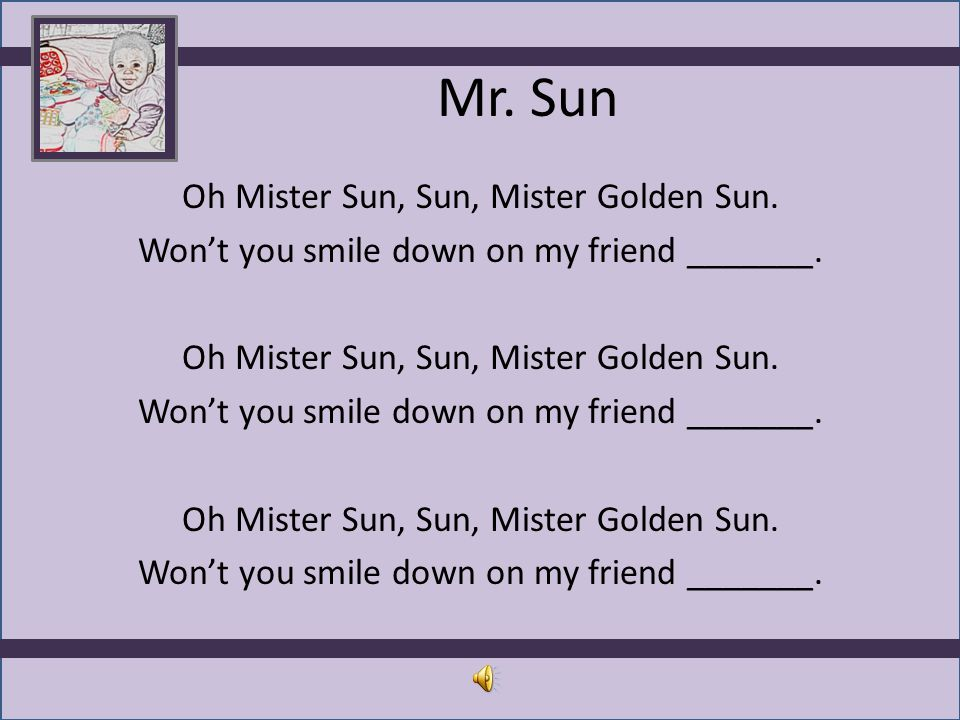 Mr. Sun Oh Mister Sun, Sun, Mister Golden Sun. Won't you smile down on my friend _______.