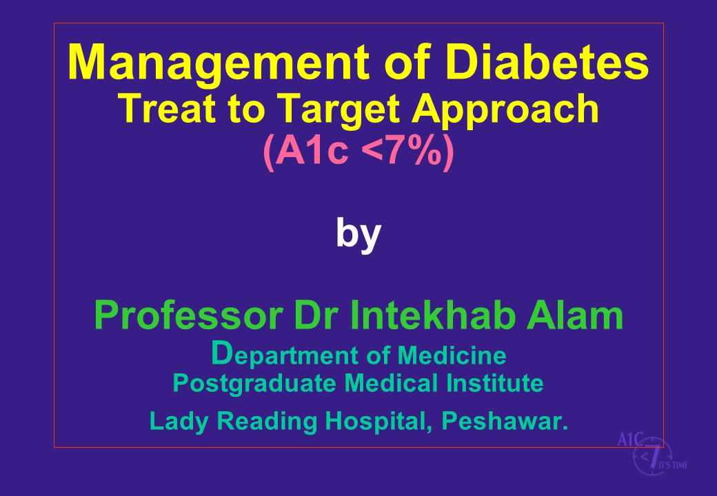 Management of Diabetes Treat to Target Approach (A1c <7%) by Professor Dr Intekhab Alam Department of Medicine Postgraduate Medical Institute Lady Reading Hospital, Peshawar.