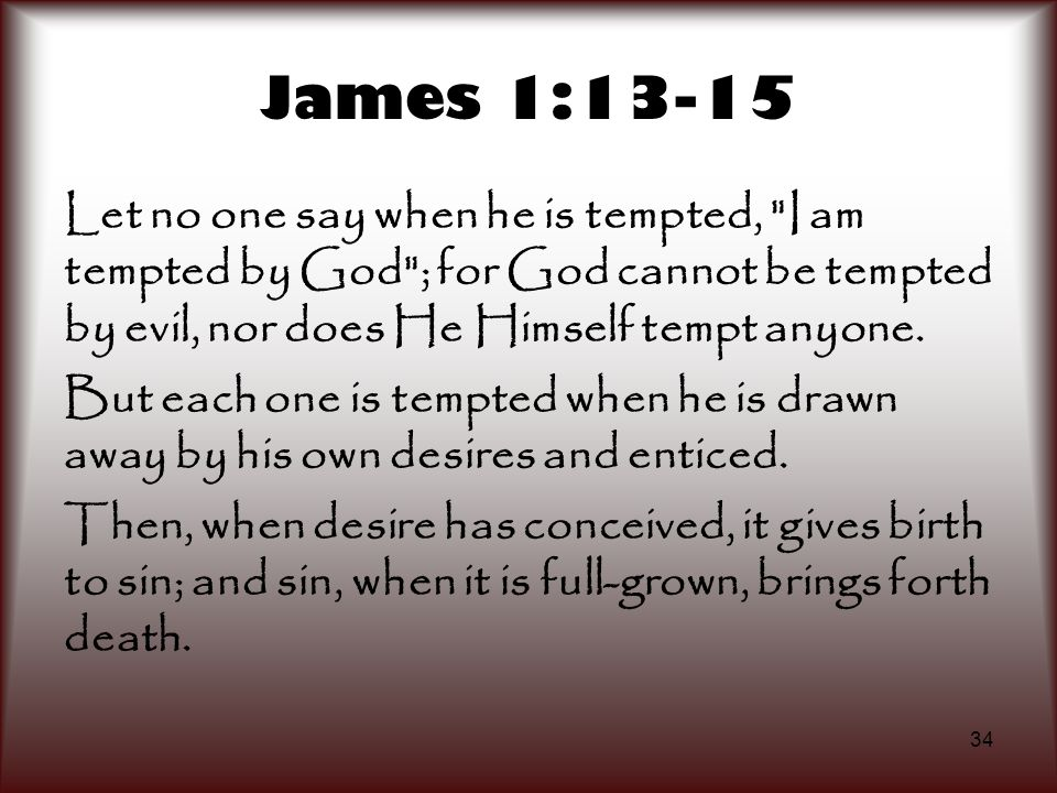 James 1:13-15 Let no one say when he is tempted, I am tempted by God ; for God cannot be tempted by evil, nor does He Himself tempt anyone.