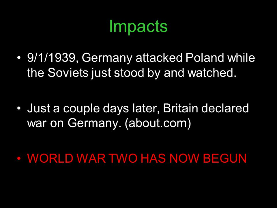 Impacts 9/1/1939, Germany attacked Poland while the Soviets just stood by and watched.