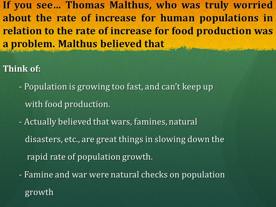 If you see… Thomas Malthus, who was truly worried about the rate of increase for human populations in relation to the rate of increase for food production was a problem. Malthus believed that