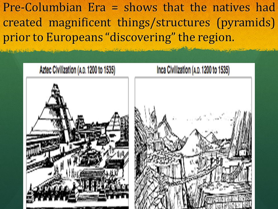 Pre-Columbian Era = shows that the natives had created magnificent things/structures (pyramids) prior to Europeans discovering the region.