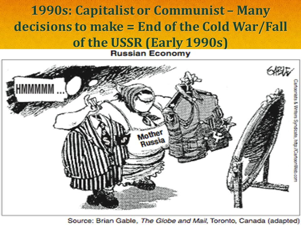 1990s: Capitalist or Communist – Many decisions to make = End of the Cold War/Fall of the USSR (Early 1990s)