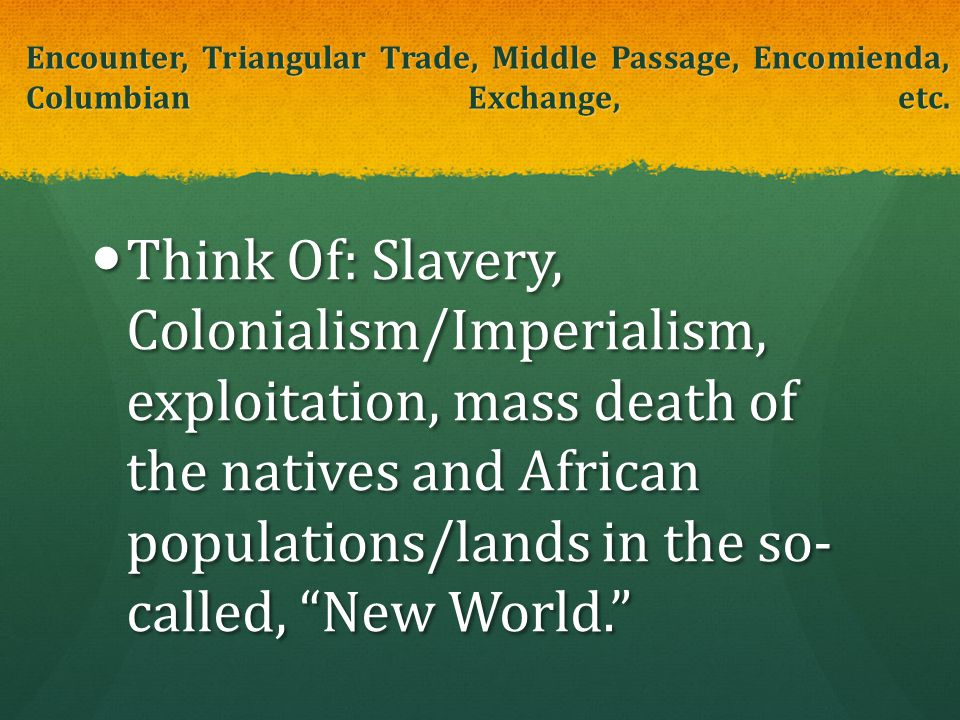 Encounter, Triangular Trade, Middle Passage, Encomienda, Columbian Exchange, etc.