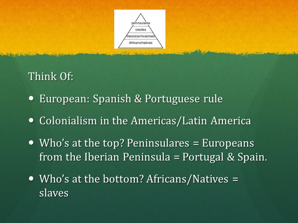Think Of: European: Spanish & Portuguese rule. Colonialism in the Americas/Latin America.
