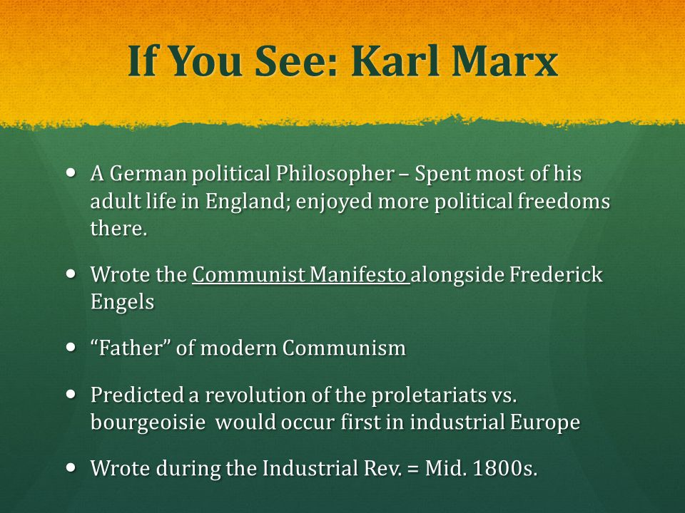 If You See: Karl Marx A German political Philosopher – Spent most of his adult life in England; enjoyed more political freedoms there.