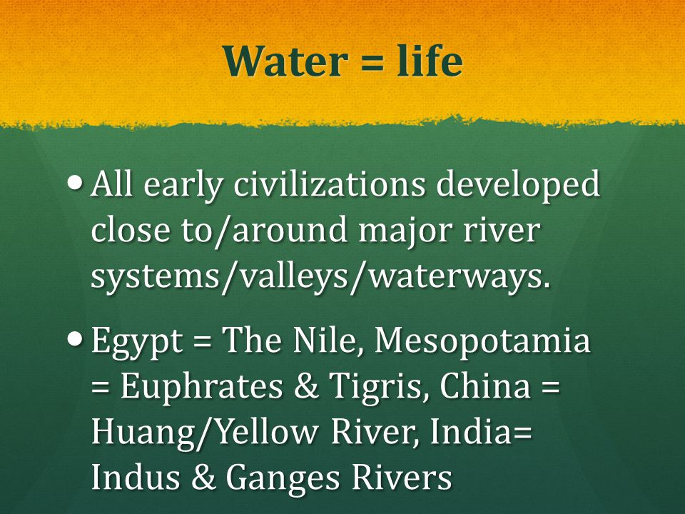 Water = life All early civilizations developed close to/around major river systems/valleys/waterways.