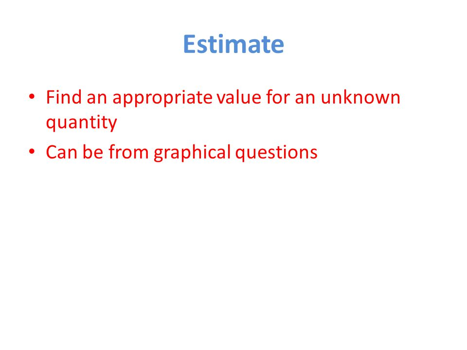 Estimate Find an appropriate value for an unknown quantity