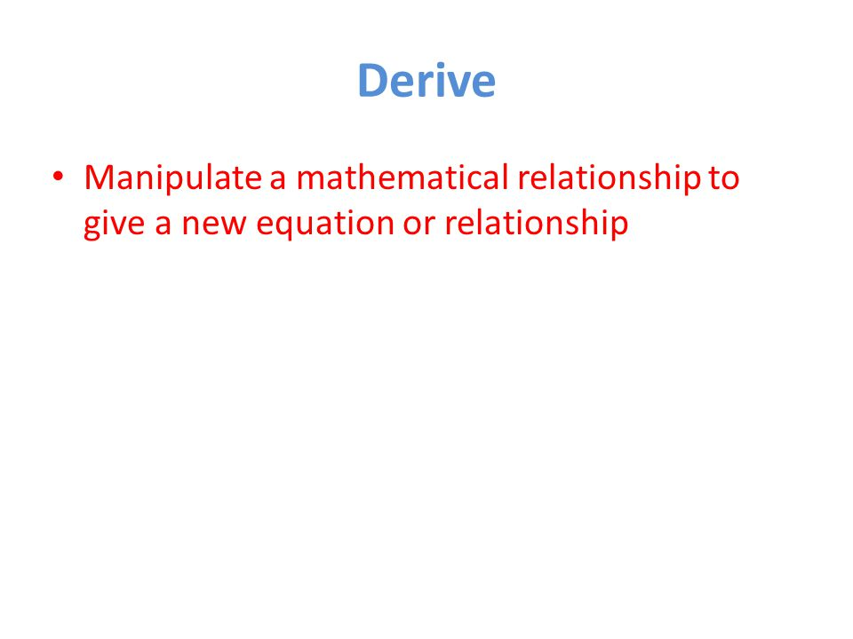 Derive Manipulate a mathematical relationship to give a new equation or relationship