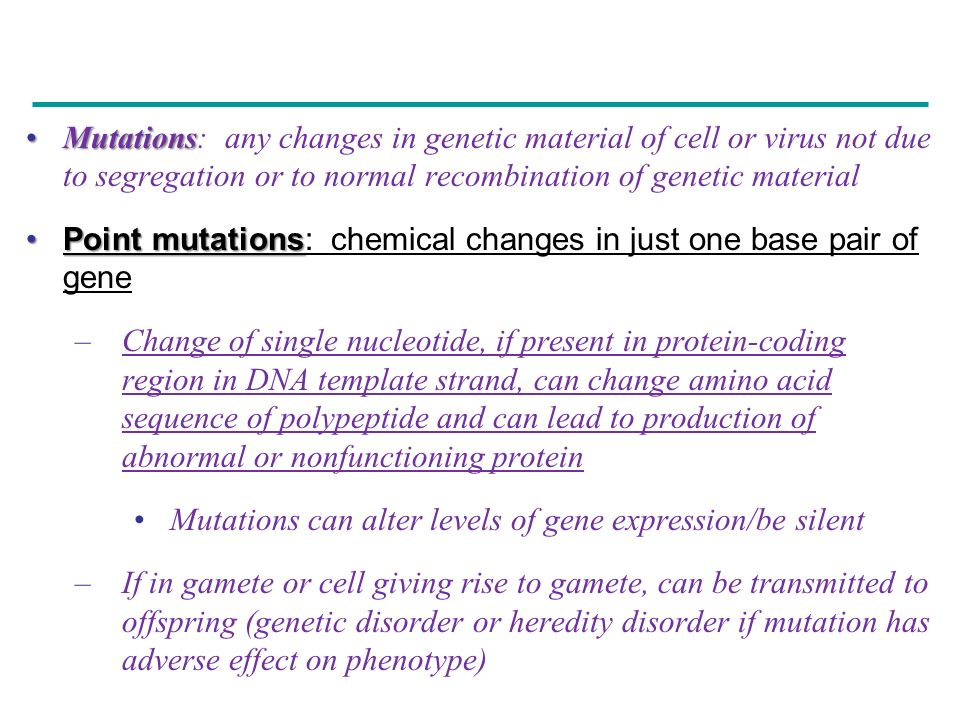 Mutations: any changes in genetic material of cell or virus not due to segregation or to normal recombination of genetic material