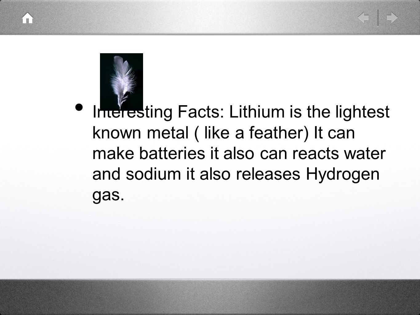 Interesting Facts: Lithium is the lightest known metal ( like a feather) It can make batteries it also can reacts water and sodium it also releases Hydrogen gas.