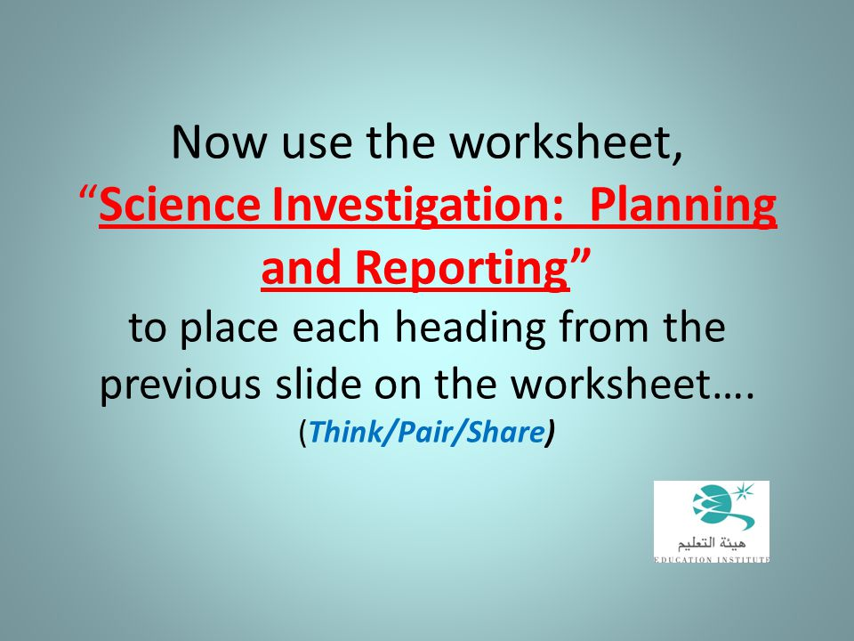 Now use the worksheet, Science Investigation: Planning and Reporting to place each heading from the previous slide on the worksheet….