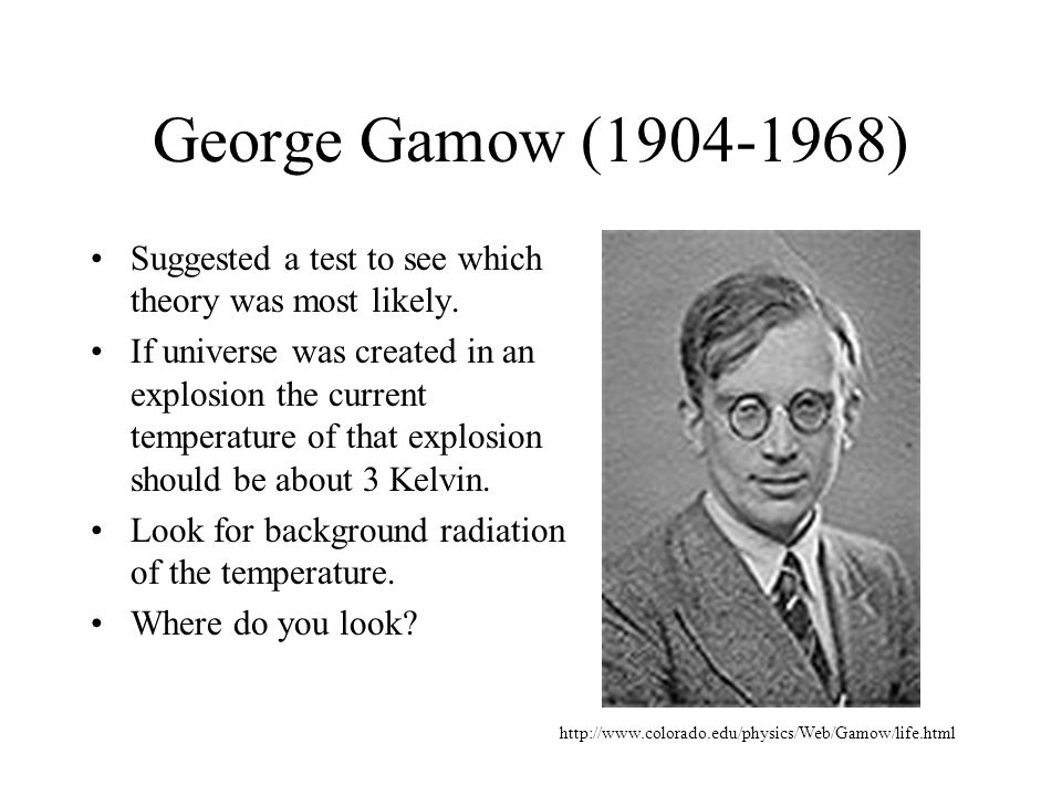 George Gamow (1904-1968) Suggested a test to see which theory was most likely.