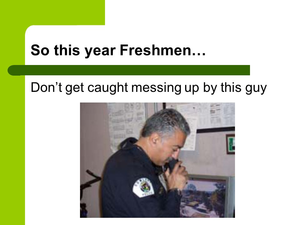 So this year Freshmen… Don't get caught messing up by this guy