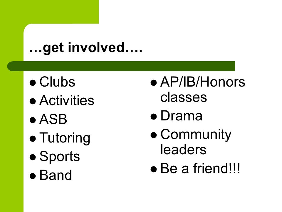 …get involved…. Clubs. Activities. ASB. Tutoring. Sports. Band. AP/IB/Honors classes. Drama.