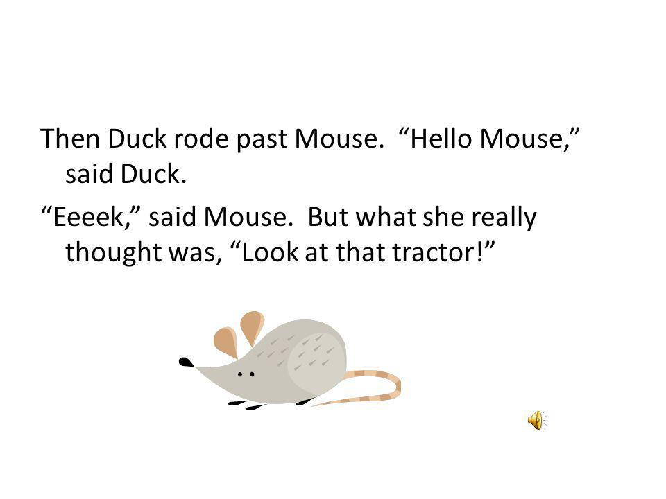 Then Duck rode past Mouse. Hello Mouse, said Duck