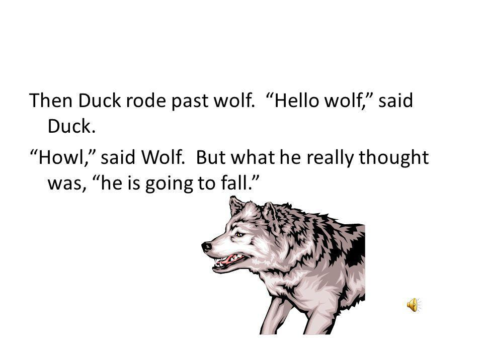 Then Duck rode past wolf. Hello wolf, said Duck. Howl, said Wolf