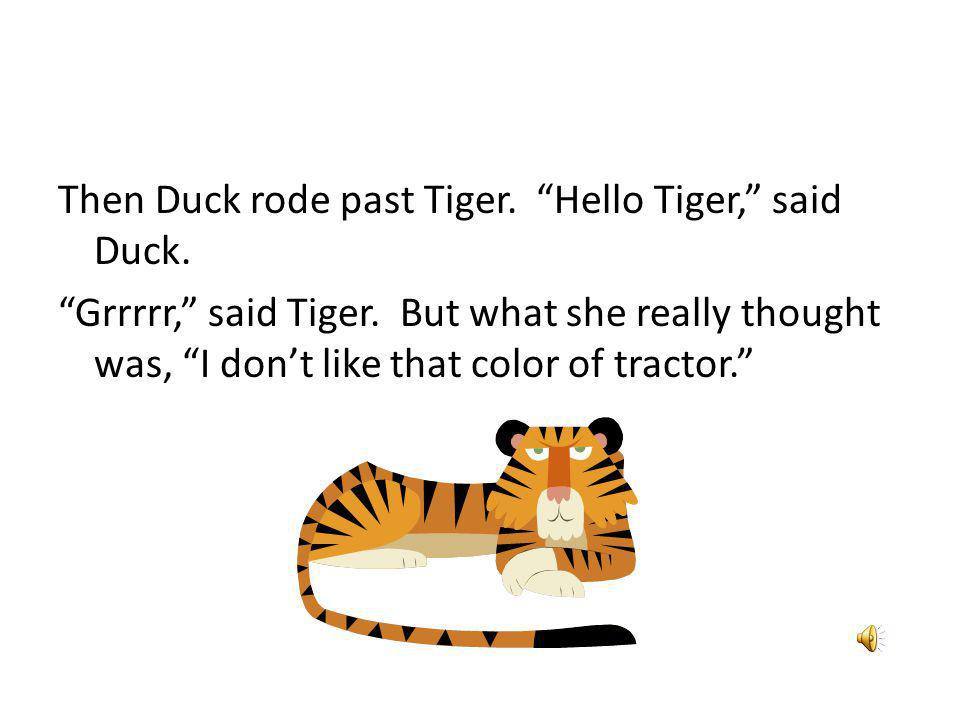 Then Duck rode past Tiger. Hello Tiger, said Duck