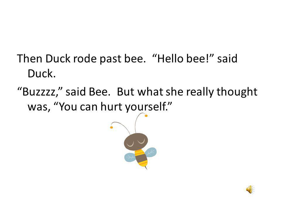 Then Duck rode past bee. Hello bee. said Duck. Buzzzz, said Bee