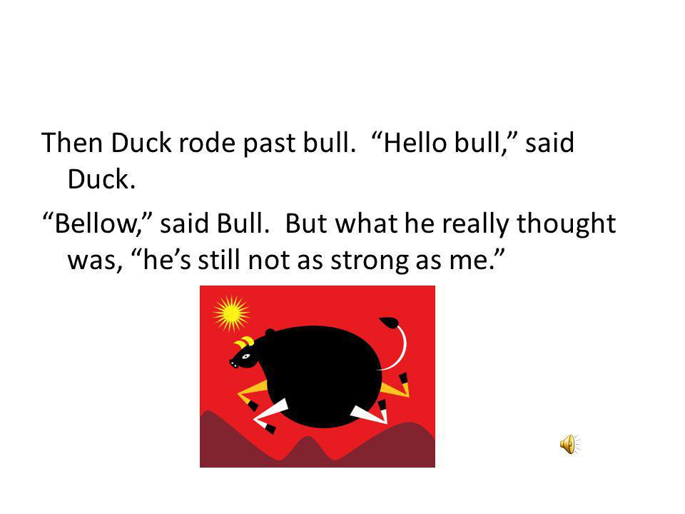 Then Duck rode past bull. Hello bull, said Duck. Bellow, said Bull